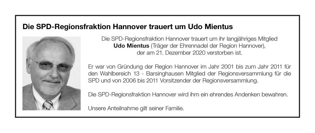 Die SPD-Regionsfraktion Hannover trauert um ihr langjähriges Mitglied  Udo Mientus (Träger der Ehrennadel der Region Hannover),  der am 21. Dezember 2020 verstorben ist.  Er war von Gründung der Region Hannover im Jahr 2001 bis zum Jahr 2011 für den Wahlbereich 13 - Barsinghausen Mitglied der Regionsversammlung für die SPD und von 2006 bis 2011 Vorsitzender der Regionsversammlung.  Die SPD-Regionsfraktion Hannover wird ihm ein ehrendes Andenken bewahren.  Unsere Anteilnahme gilt seiner Familie.